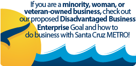 If you are a minority, woman, or veteran-owned business, check out our proposed Disadvantaged Business Enterprise Goal and how to do business with Santa Cruz METRO!
